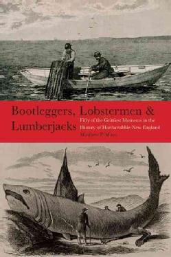 Bootleggers, Lobstermen & Lumberjacks: Fifty of the Grittiest Moments in the History of Hardscrabble New England (Paperback)