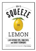 How to Squeeze a Lemon: 1,023 Kitchen Tips, Food Fixes, and Handy Techniques (Hardcover)