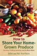 How to Store Your Home-Grown Produce: Canning, Pickling, Jamming and So Much More (Paperback)