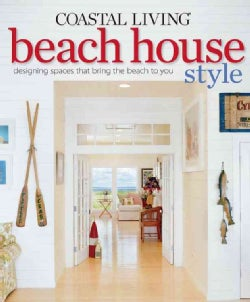Coastal Living Beach House Style: Designing Spaces That Bring the Beach to You (Paperback)