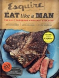 Esquire Eat Like a Man: The Only Cookbook a Man Will Ever Need (Hardcover)