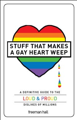 Stuff That Makes a Gay Heart Weep: A Definitive Guide to the Loud & Proud Dislikes of Millions (Paperback)