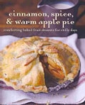 Cinnamon, Spice, & Warm Apple Pie: Comforting Baked Fruit Desserts for Chilly Days (Hardcover)