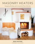 Masonry Heaters: Designing, Building, and Living With a Piece of the Sun (Paperback)