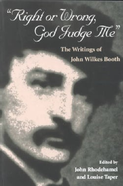Right or Wrong, God Judge Me: The Writings of John Wilkes Booth (Paperback)