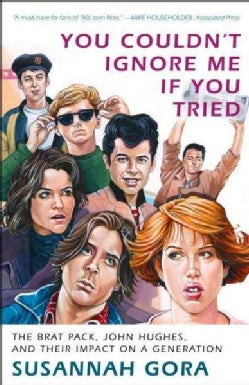 You Couldn't Ignore Me If You Tried: The Brat Pack, John Hughes, and Their Impact on a Generation (Paperback)