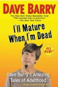 I'll Mature When I'm Dead: Dave Barry's Amazing Tales of Adulthood (Paperback)