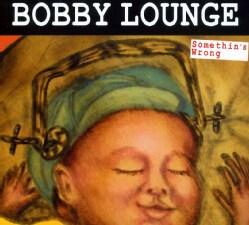BOBBY LOUNGE - SOMETHING'S WRONG