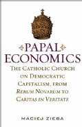 Papal Economics: The Catholic Church on Democratic Capitalism, from Rerum Novarum to Caritas in Veritate (Hardcover)
