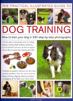 The Practical Illustrated Guide to Dog Training: How to Train Your Dog in 330 Step-by-Step Photographs (Hardcover)