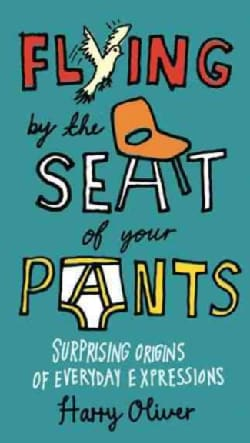 Flying by the Seat of Your Pants: Surprising Origins of Everyday Expressions (Paperback)