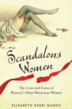 Scandalous Women: The Lives and Loves of History's Most Notorious Women (Paperback)