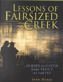 Lessons of Fairsized Creek: 12 Ways to Catch More Trout on the Fly (Hardcover)