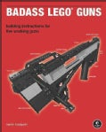 Badass Lego Guns: Building Instructions for Five Working Guns (Paperback)