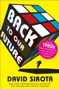 Back to Our Future: How the 1980s Explains the World We Live in Now--Our Culture, Our Politics, Our Everything (Hardcover)