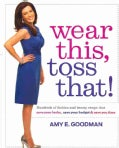 Wear This, Toss That!: Hundreds of Fashion and Beauty Swaps That Save Your Looks, Save Your Budget & Save You Time (Hardcover)