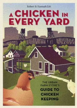 A Chicken in Every Yard: The Urban Farm Store's Guide to Chicken Keeping (Hardcover)