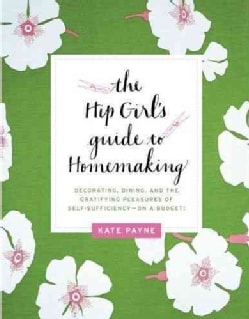 The Hip Girl's Guide to Homemaking: Decorating, Dining, and the Gratifying Pleasures of Self-Sufficiency-on a Bud... (Paperback)