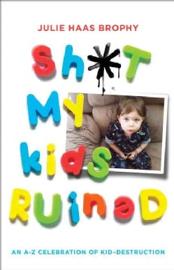 Sh*t My Kids Ruined: An A-Z Celebration of Kid-Destruction (Paperback)
