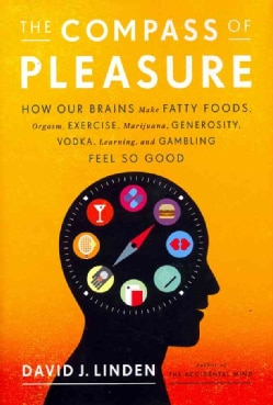 The Compass of Pleasure: How Our Brains Make Fatty Foods, Orgasm, Exercise, Marijuana, Generosity, Vodka, Learnin... (Hardcover)
