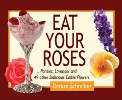 Eat Your Roses: ...Pansies, Lavender and 49 Other Delicious Edible Flowers (Spiral bound)