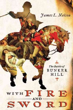 With Fire & Sword: The Battle of Bunker Hill and the Beginning of the American Revolution (Hardcover)