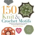 150 Knit & Crochet Motifs: Anything-but-Square Shapes for Garments, Accessories, Afghans, and Throws (Paperback)