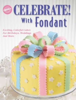 Celebrate! With Fondant: Exciting, Colorful Cakes for Birthdays, Weddings and More (Paperback)