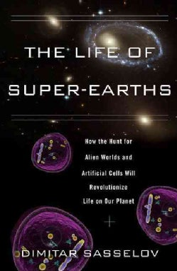 The Life of Super-Earths: How the Hunt for Alien Worlds and Artificial Cells Will Revolutionize Life on Our Planet (Hardcover)