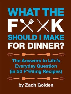What the F*@# Should I Make for Dinner?: The Answers to Life's Everyday Question (In 50 F*@#ing Recipes) (Hardcover)