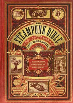 The Steampunk Bible: An Illustrated Guide to the World of Imaginary Airships, Corsets and Goggles, Mad Scientists... (Hardcover)