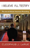 I Believe I'll Testify: The Art of African American Preaching (Paperback)