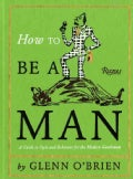 How to Be a Man: A Guide to Style and Behavior for the Modern Gentleman (Hardcover)