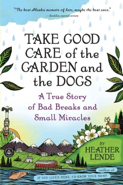 Take Good Care of the Garden and the Dogs: A True Story of Bad Breaks and Small Miracles (Paperback)