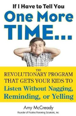 If I Have to Tell You One More Time: The Revolutionary Program That Gets Your Kids to Listen Without Nagging, Rem... (Hardcover)