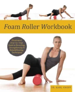 Foam Roller Workbook: Illustrated Step-by-Step Guide to Stretching, Strengthening and Rehabilitating Techniques (Paperback)