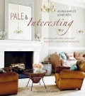 Pale & Interesting: Decorating With Whites, Pastels and Nuetrals for a Warm and Welcoming Home (Hardcover)