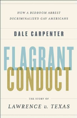Flagrant Conduct: The Story of Lawrence v. Texas, How a Bedroom Arrest Decriminalized Gay Americans (Hardcover)