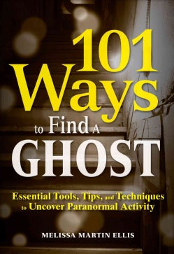 101 Ways to Find a Ghost: Essential Tools, Tips, and Techniques to Uncover Paranormal Activity (Paperback)