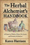 The Herbal Alchemist's Handbook: A Grimoire of Philtres, Elixirs, Oils, Incense, and Formulas for Ritual Use (Paperback)