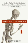 The Red Market: On the Trail of the World's Organ Brokers, Bone Thieves, Blood Farmers, and Child Traffickers (Hardcover)