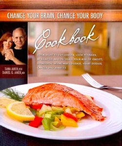 Change Your Brain, Change Your Body Cookbook: Eat Right to Live Longer, Look Younger, Be Thinner, and Decrease Yo... (Hardcover)