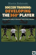 Soccer Training: Developing the 360 Degree Player: Coaching the Ability to Use Both Feet in Every Direction (Paperback)