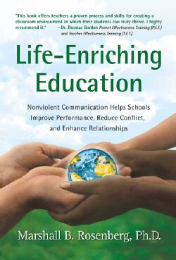 Life-Enriching Education: Nonviolent Communication Helps Schools Improve Performance, Reduce Conflict, and Enhanc... (Paperback)