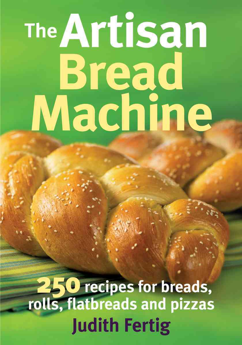 The Artisan Bread Machine: 250 Recipes for Breads, Rolls, Flatbreads and Pizzas (Paperback)