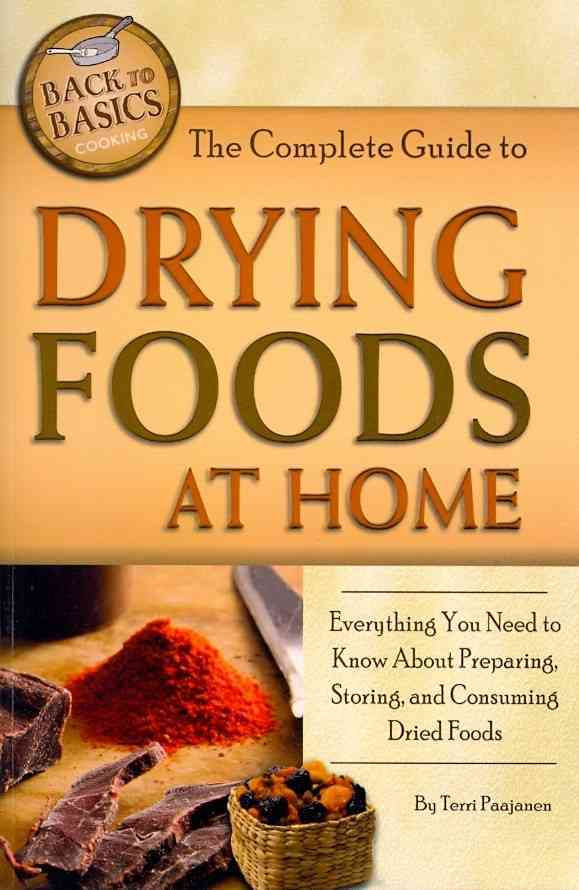 The Complete Guide to Drying Foods at Home: Everything You Need to Know About Preparing, Storing, and Consuming D... (Paperback)