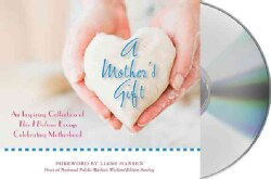 A Mother's Gift: An Inspiring Collection of This I Believe Essays Celebrating Motherhood (CD-Audio)