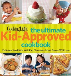 Cooking Light The Ultimate Kid-Approved Cookbook: Delicious Food Kids Will Eat, Nutritious Meals Moms Will Love (Hardcover)