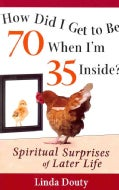 How Did I Get to Be 70 When I'm 35 Inside?: Spiritual Surprises of Later Life (Paperback)