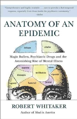 Anatomy of an Epidemic: Magic Bullets, Psychiatric Drugs, and the Astonishing Rise of Mental Illness in America (Paperback)
